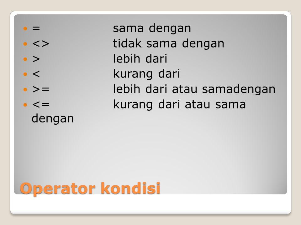 Operator kondisi = sama dengan <> tidak sama dengan >lebih dari <kurang dari >=lebih dari atau samadengan <=kurang dari atau sama dengan