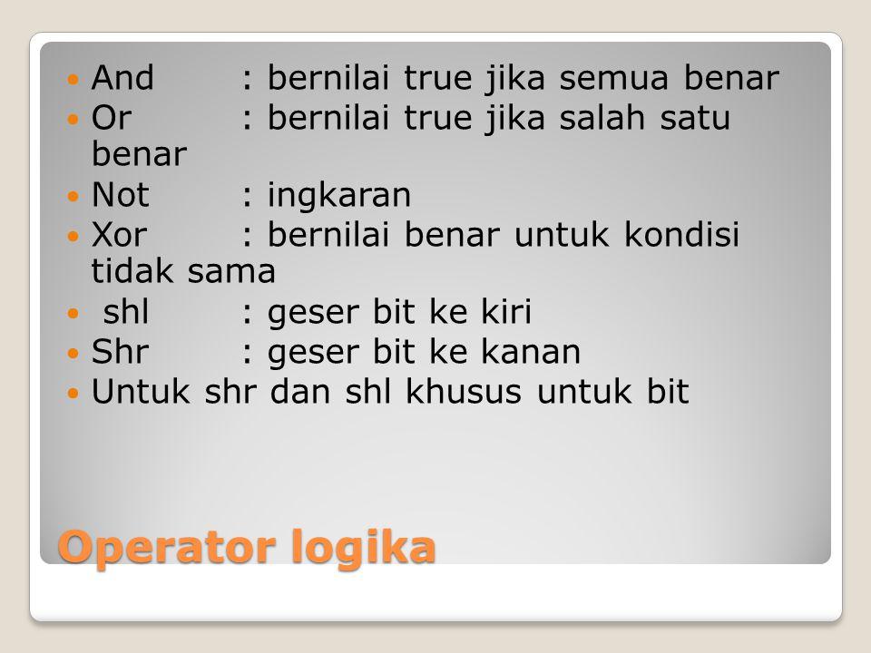 Operator logika And: bernilai true jika semua benar Or: bernilai true jika salah satu benar Not: ingkaran Xor: bernilai benar untuk kondisi tidak sama