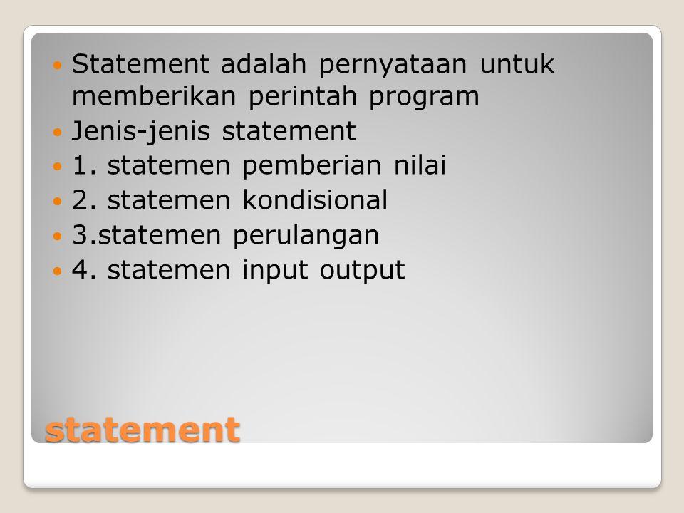 statement Statement adalah pernyataan untuk memberikan perintah program Jenis-jenis statement 1. statemen pemberian nilai 2. statemen kondisional 3.st