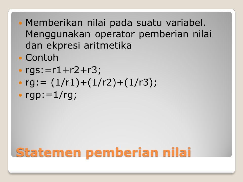 Statemen pemberian nilai Memberikan nilai pada suatu variabel. Menggunakan operator pemberian nilai dan ekpresi aritmetika Contoh rgs:=r1+r2+r3; rg:=