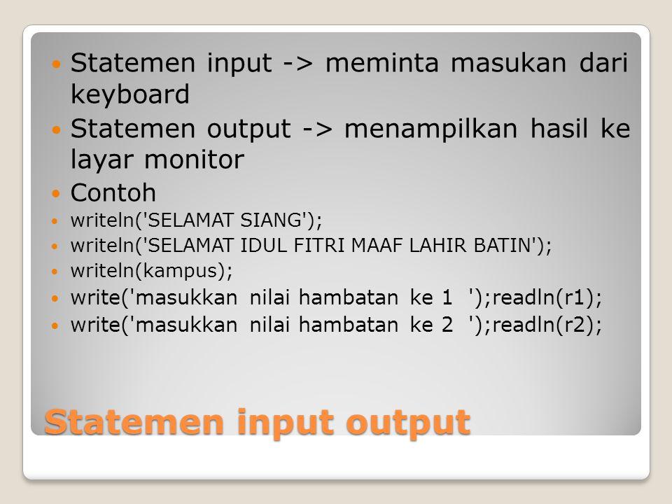 Statemen input output Statemen input -> meminta masukan dari keyboard Statemen output -> menampilkan hasil ke layar monitor Contoh writeln('SELAMAT SI