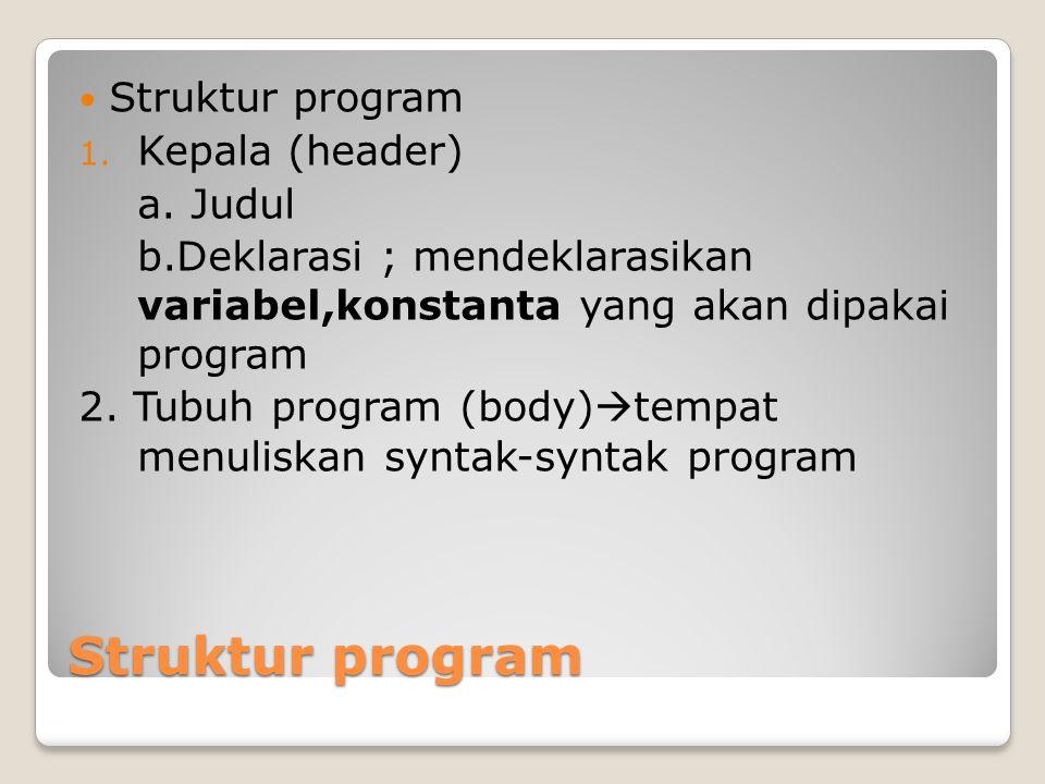 Struktur program 1. Kepala (header) a. Judul b.Deklarasi ; mendeklarasikan variabel,konstanta yang akan dipakai program 2. Tubuh program (body)  temp