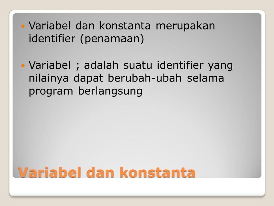 Variabel dan konstanta Variabel dan konstanta merupakan identifier (penamaan) Variabel ; adalah suatu identifier yang nilainya dapat berubah-ubah sela