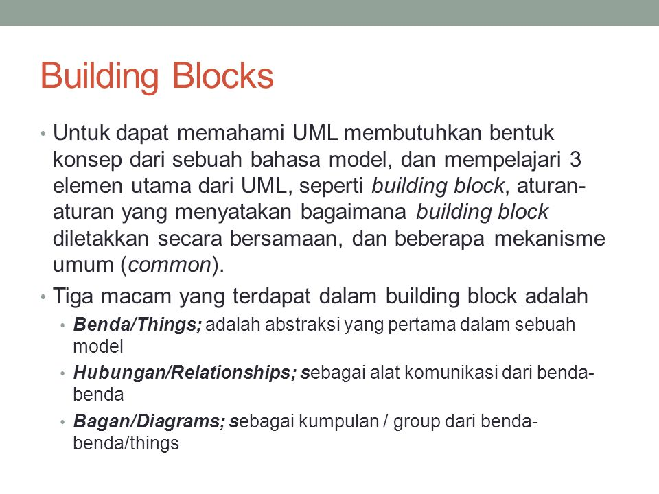 Building Blocks Untuk dapat memahami UML membutuhkan bentuk konsep dari sebuah bahasa model, dan mempelajari 3 elemen utama dari UML, seperti building