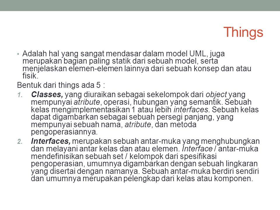 Things Adalah hal yang sangat mendasar dalam model UML, juga merupakan bagian paling statik dari sebuah model, serta menjelaskan elemen-elemen lainnya