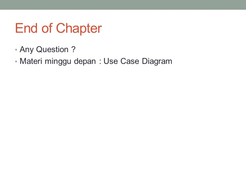 End of Chapter Any Question ? Materi minggu depan : Use Case Diagram