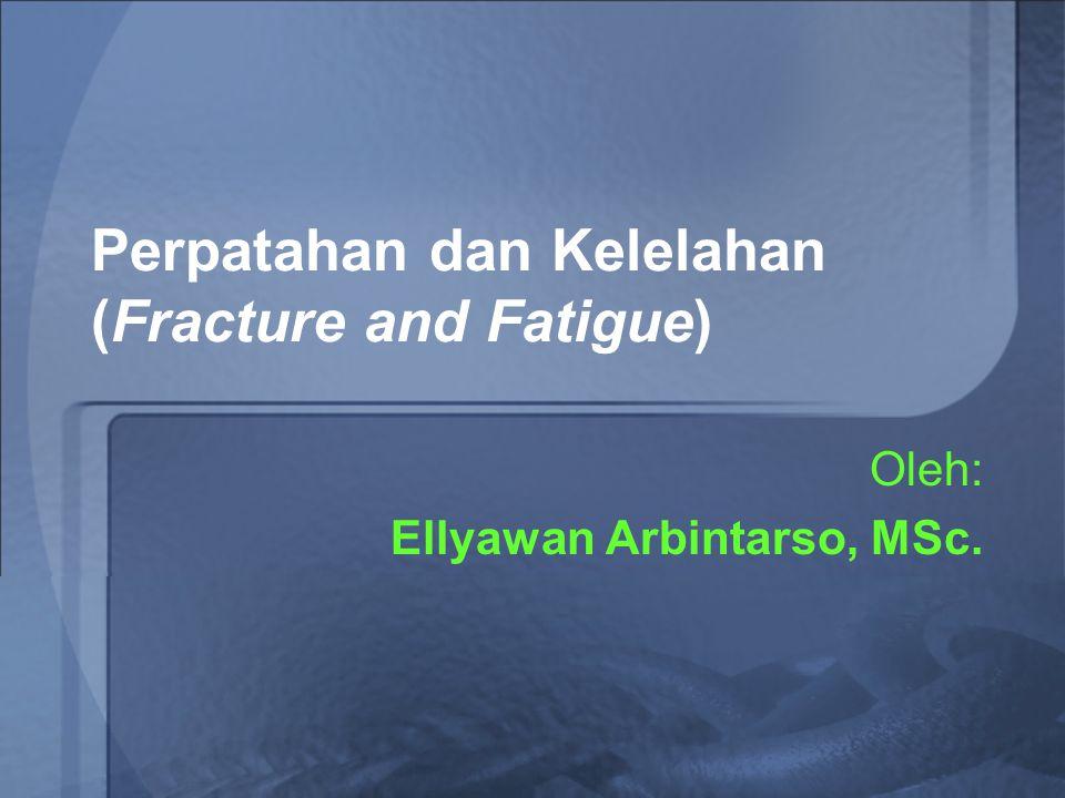Perpatahan dan Kelelahan (Fracture and Fatigue) Oleh: Ellyawan Arbintarso, MSc.