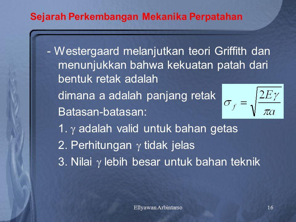 Ellyawan Arbintarso16 Sejarah Perkembangan Mekanika Perpatahan - Westergaard melanjutkan teori Griffith dan menunjukkan bahwa kekuatan patah dari bentuk retak adalah dimana a adalah panjang retak Batasan-batasan: 1.