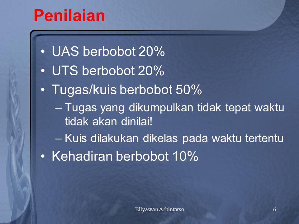 Ellyawan Arbintarso6 Penilaian UAS berbobot 20% UTS berbobot 20% Tugas/kuis berbobot 50% –Tugas yang dikumpulkan tidak tepat waktu tidak akan dinilai.