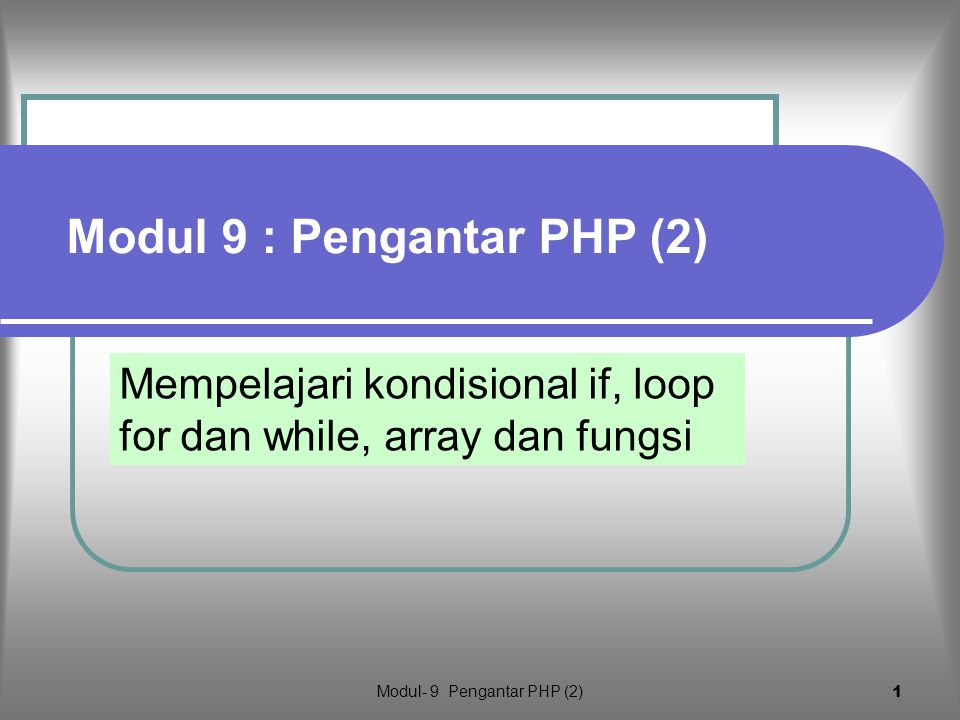 Modul- 9 Pengantar PHP (2) 1 Mempelajari kondisional if, loop for dan while, array dan fungsi Modul 9 : Pengantar PHP (2)