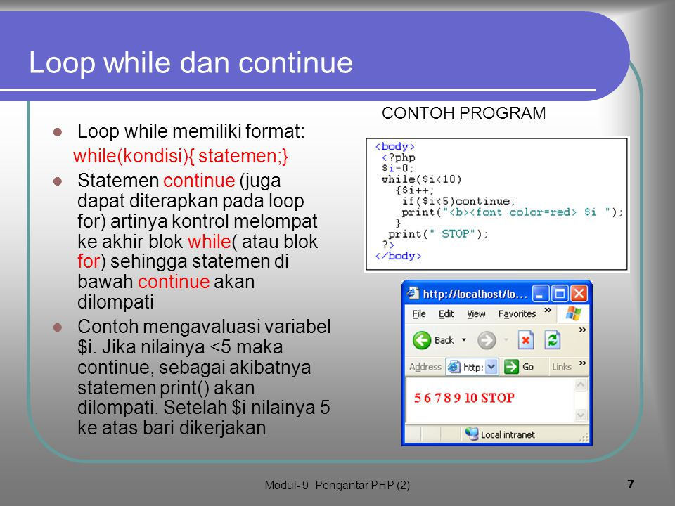 Modul- 9 Pengantar PHP (2)7 Loop while dan continue Klik untuk lihat hasil Loop while memiliki format: while(kondisi){ statemen;} Statemen continue (juga dapat diterapkan pada loop for) artinya kontrol melompat ke akhir blok while( atau blok for) sehingga statemen di bawah continue akan dilompati Contoh mengavaluasi variabel $i.