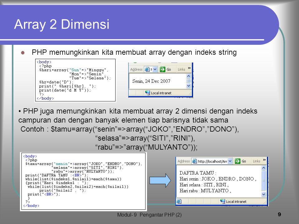 Modul- 9 Pengantar PHP (2)9 Array 2 Dimensi PHP memungkinkan kita membuat array dengan indeks string PHP juga memungkinkan kita membuat array 2 dimensi dengan indeks campuran dan dengan banyak elemen tiap barisnya tidak sama Contoh : $tamu=array( senin =>array( JOKO , ENDRO , DONO ), selasa =>array( SITI , RINI ), rabu => array( MULYANTO ));