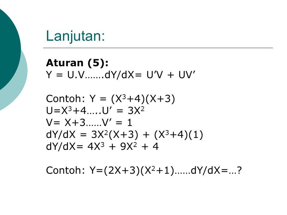 Lanjutan: Aturan (3): Y = c.X n ….dY/dX = c.n.X n-1 Contoh: Y = -2X 4/3 ….dY/dX= -8/3 X 1/3. Aturan (4): Y = U + V ……dY/dX= U' + V' Contoh: Y = 3X 2 +