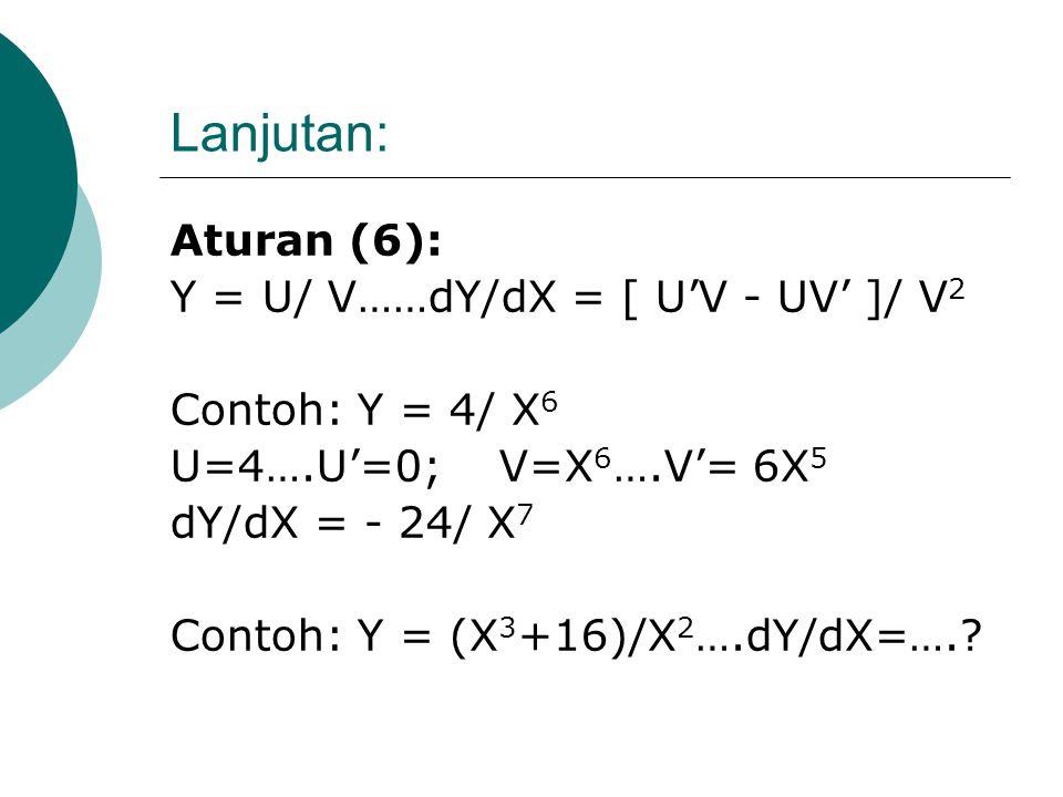 Lanjutan: Aturan (5): Y = U.V…….dY/dX= U'V + UV' Contoh: Y = (X 3 +4)(X+3) U=X 3 +4…..U' = 3X 2 V= X+3……V' = 1 dY/dX = 3X 2 (X+3) + (X 3 +4)(1) dY/dX=