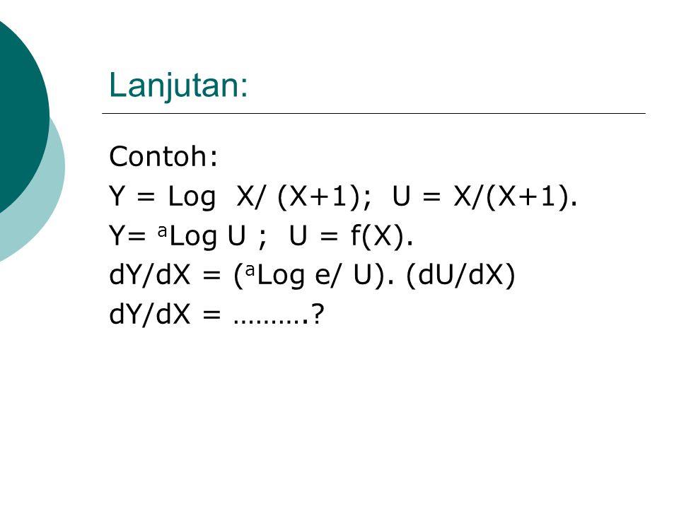 Lanjutan: Rumus (1): Untuk Log Biasa Y= a Log U ; U = f(X). dY/dX = ( a Log e/ U). (dU/dX) Contoh: Y = Log 2X; U = 2X dY/dX = (Log e) / (2X). (2). = (