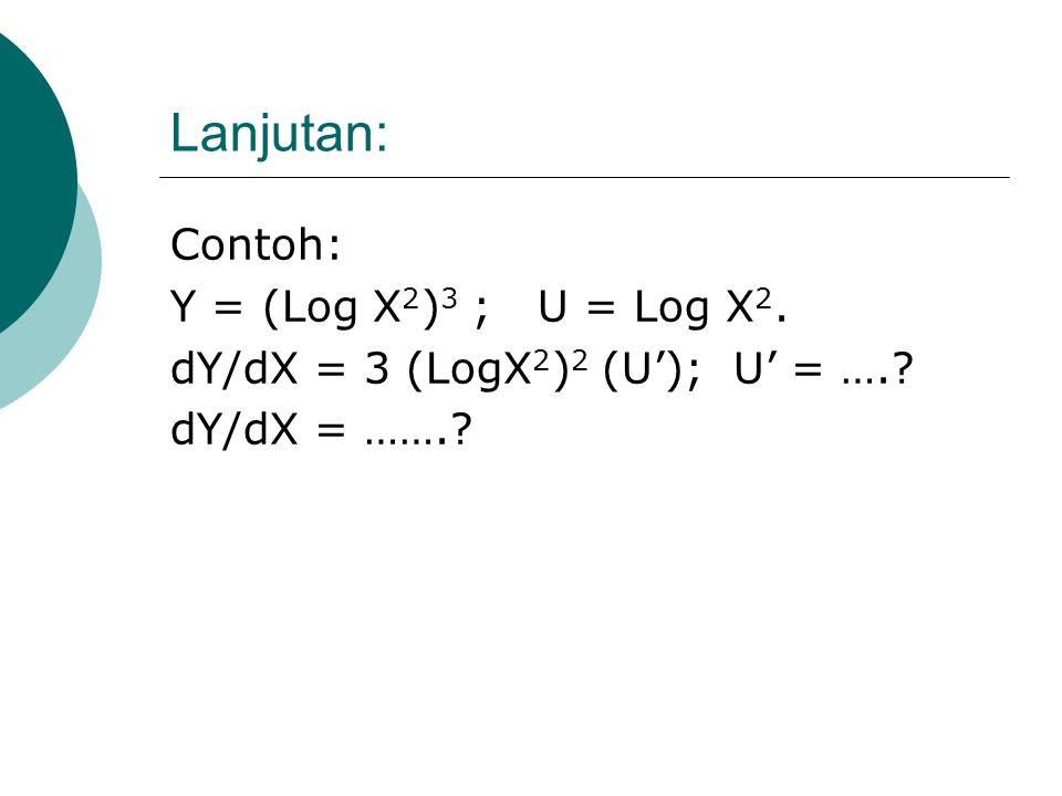 Lanjutan: Contoh: Y = Log X/ (X+1); U = X/(X+1). Y= a Log U ; U = f(X). dY/dX = ( a Log e/ U). (dU/dX) dY/dX = ……….?