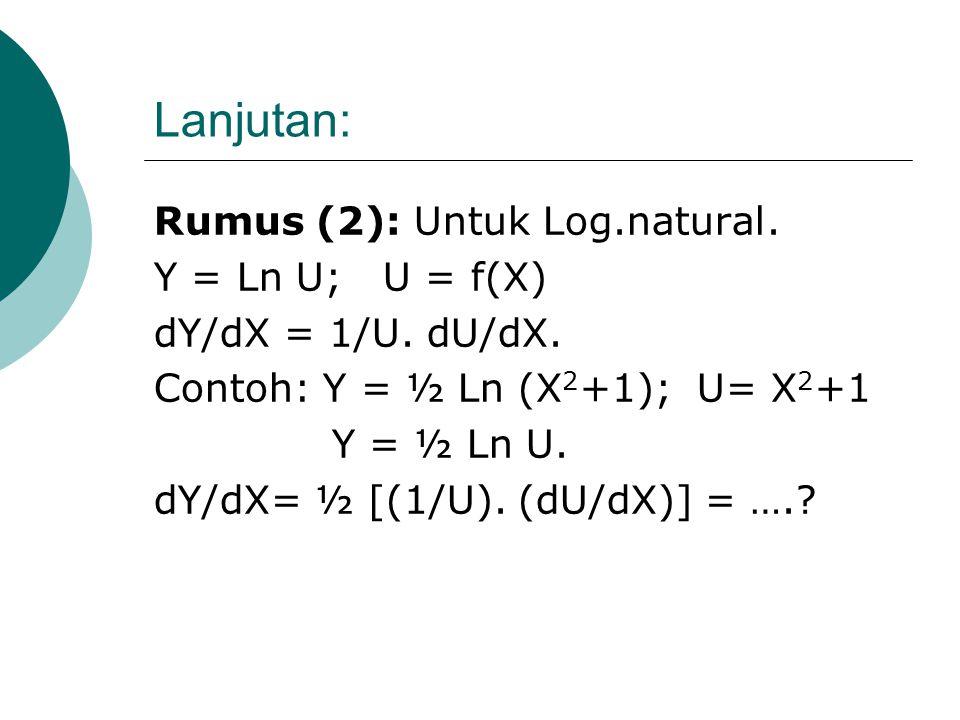 Lanjutan: Contoh: Y = (Log X 2 ) 3 ; U = Log X 2. dY/dX = 3 (LogX 2 ) 2 (U'); U' = ….? dY/dX = …….?