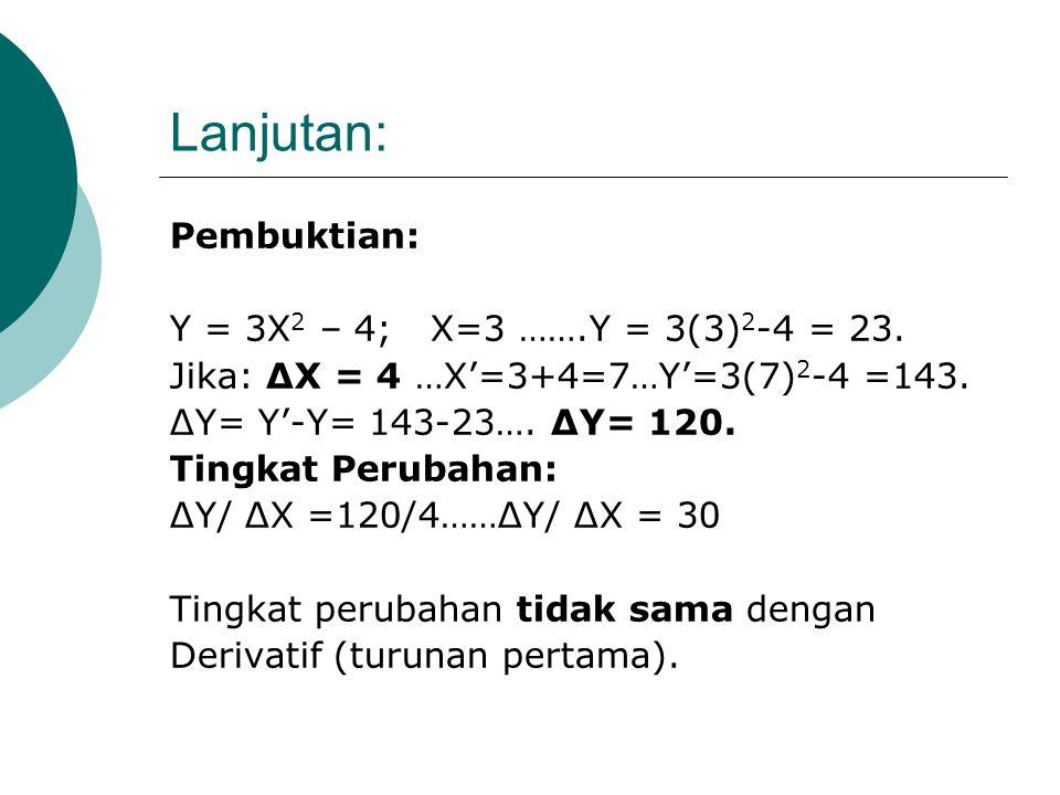 Lanjutan: ΔY = f(X+ ΔX) – f (X) ΔY = [3(X+ ΔX) 2 – 4] – [3X 2 -4] ΔY/ ΔX = 6 X + 3 ΔX Jika diketahui: X = 3 dan ΔX = 4, Maka: ΔY/ΔX=6(3)+3(4)….ΔY/ΔX =