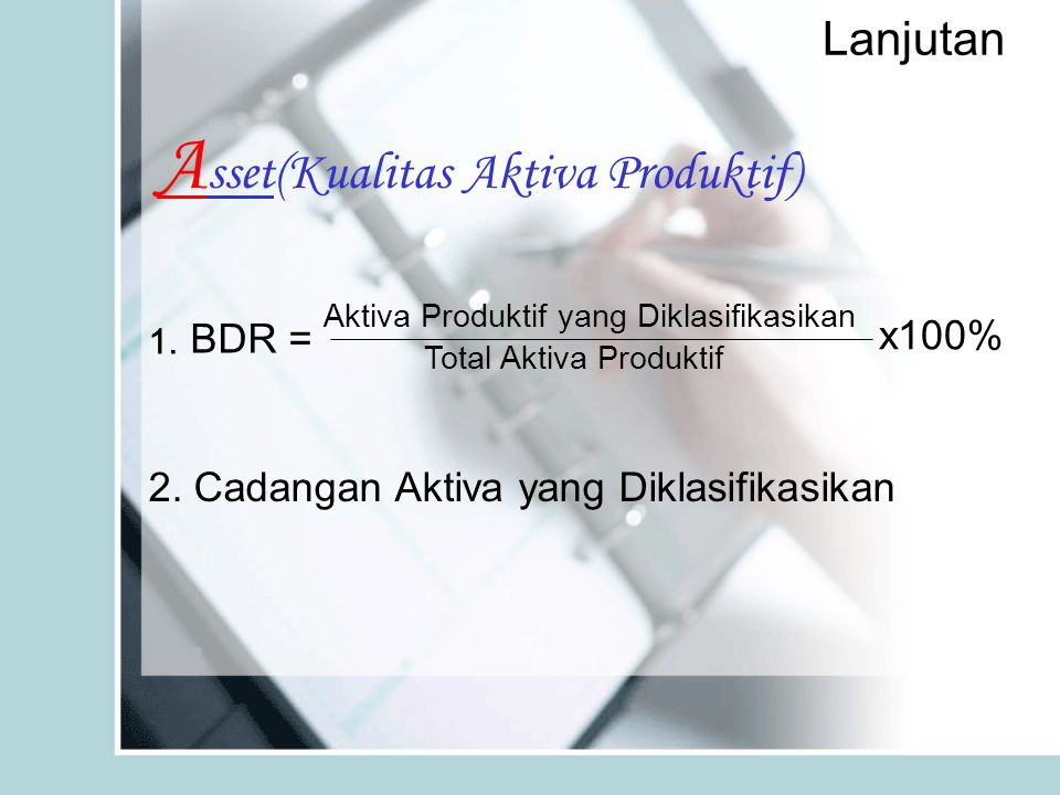 Lanjutan A sset(Kualitas Aktiva Produktif) Aktiva Produktif yang Diklasifikasikan Total Aktiva Produktif x100% BDR = 1. 2. Cadangan Aktiva yang Diklas