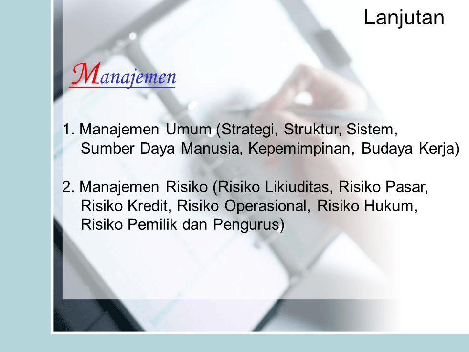 Lanjutan M anajemen 1. Manajemen Umum (Strategi, Struktur, Sistem, Sumber Daya Manusia, Kepemimpinan, Budaya Kerja) 2. Manajemen Risiko (Risiko Likiud