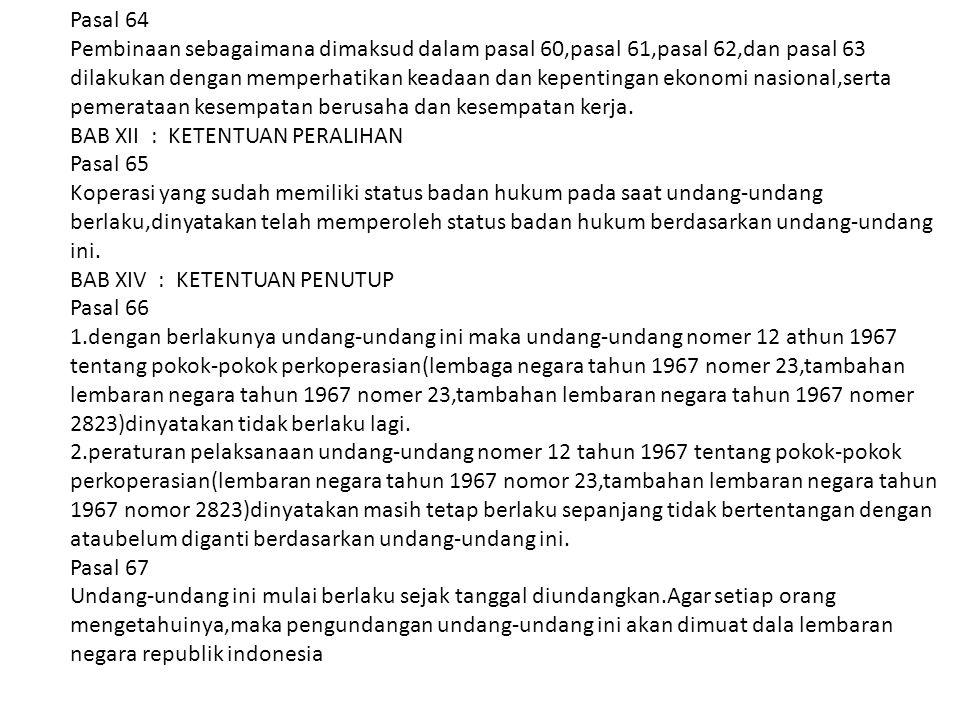 Pasal 64 Pembinaan sebagaimana dimaksud dalam pasal 60,pasal 61,pasal 62,dan pasal 63 dilakukan dengan memperhatikan keadaan dan kepentingan ekonomi n
