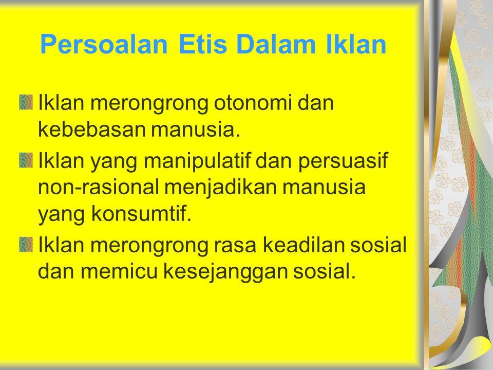 Persoalan Etis Dalam Iklan Iklan merongrong otonomi dan kebebasan manusia. Iklan yang manipulatif dan persuasif non-rasional menjadikan manusia yang k
