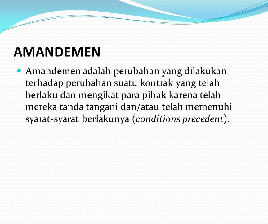 AMANDEMEN Amandemen adalah perubahan yang dilakukan terhadap perubahan suatu kontrak yang telah berlaku dan mengikat para pihak karena telah mereka tanda tangani dan/atau telah memenuhi syarat-syarat berlakunya (conditions precedent).