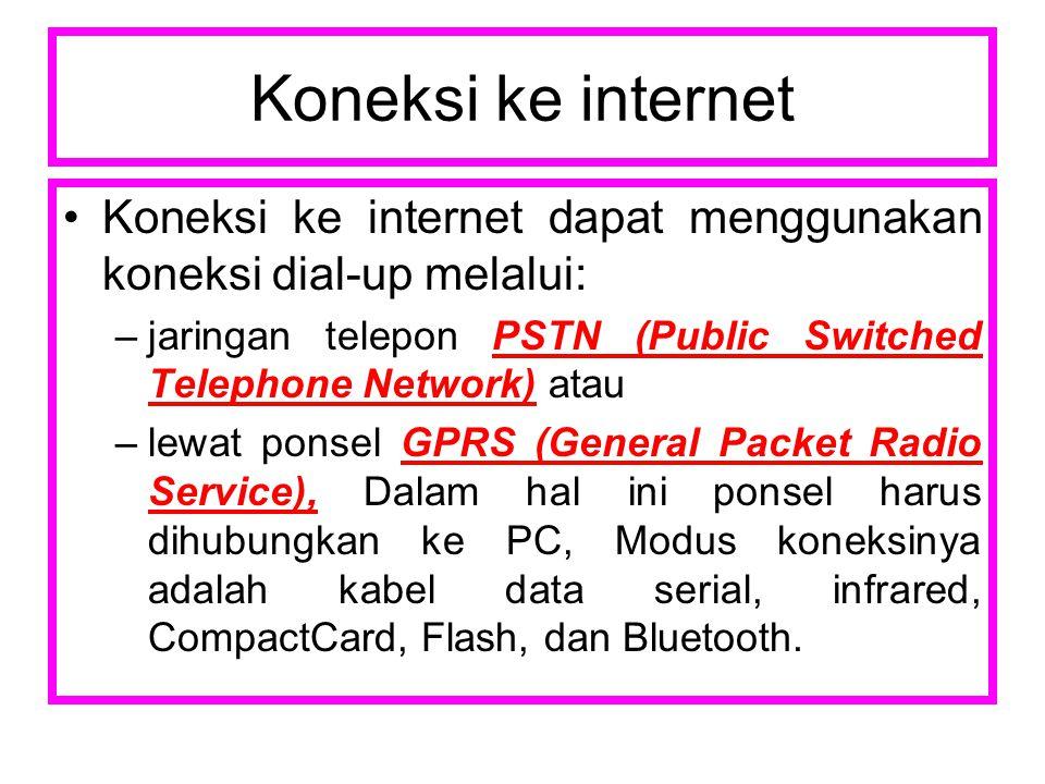 Koneksi ke internet Koneksi ke internet dapat menggunakan koneksi dial-up melalui: –jaringan telepon PSTN (Public Switched Telephone Network) atau –lewat ponsel GPRS (General Packet Radio Service), Dalam hal ini ponsel harus dihubungkan ke PC, Modus koneksinya adalah kabel data serial, infrared, CompactCard, Flash, dan Bluetooth.