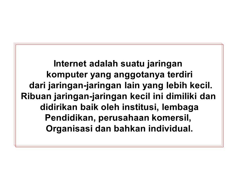 Internet adalah suatu jaringan komputer yang anggotanya terdiri dari jaringan-jaringan lain yang lebih kecil.