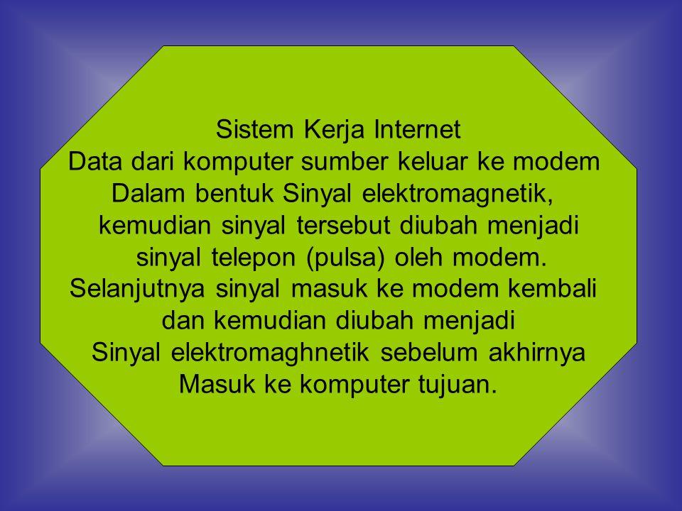 Sistem Kerja Internet Data dari komputer sumber keluar ke modem Dalam bentuk Sinyal elektromagnetik, kemudian sinyal tersebut diubah menjadi sinyal telepon (pulsa) oleh modem.