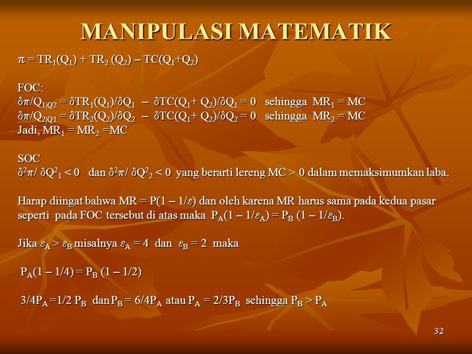 32 MANIPULASI MATEMATIK  = TR 1 (Q 1 ) + TR 2 (Q 2 ) – TC(Q 1 +Q 2 ) FOC:  /Q 1|Q2 =  TR 1 (Q 1 )/  Q 1 –  TC(Q 1 + Q 2 )/  Q 1 = 0 sehingga MR