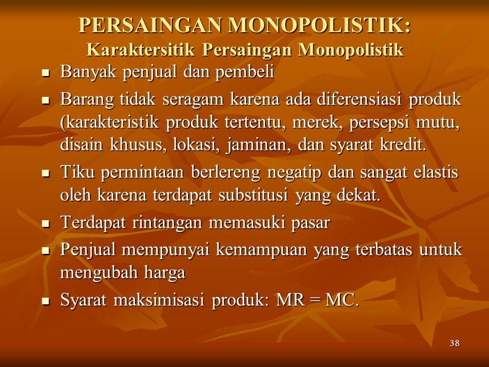 38 PERSAINGAN MONOPOLISTIK: Karaktersitik Persaingan Monopolistik Banyak penjual dan pembeli Banyak penjual dan pembeli Barang tidak seragam karena ad