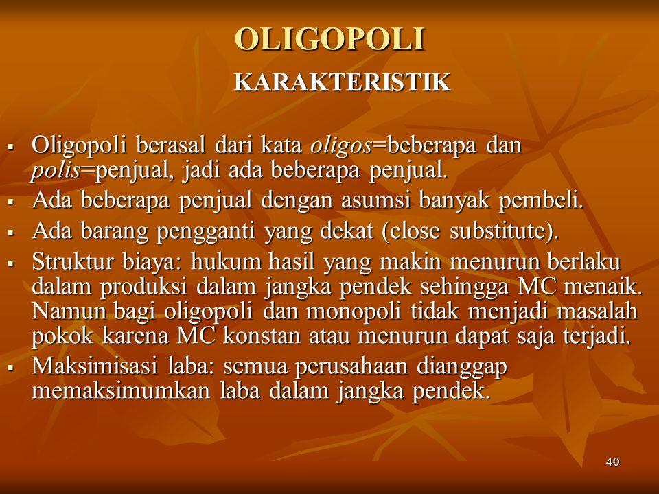 40 OLIGOPOLI KARAKTERISTIK  Oligopoli berasal dari kata oligos=beberapa dan polis=penjual, jadi ada beberapa penjual.  Ada beberapa penjual dengan a