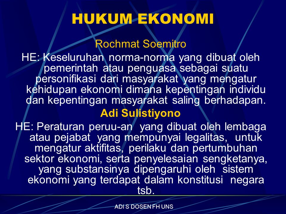 HUKUM EKONOMI Rochmat Soemitro HE: Keseluruhan norma-norma yang dibuat oleh pemerintah atau penguasa sebagai suatu personifikasi dari masyarakat yang mengatur kehidupan ekonomi dimana kepentingan individu dan kepentingan masyarakat saling berhadapan.