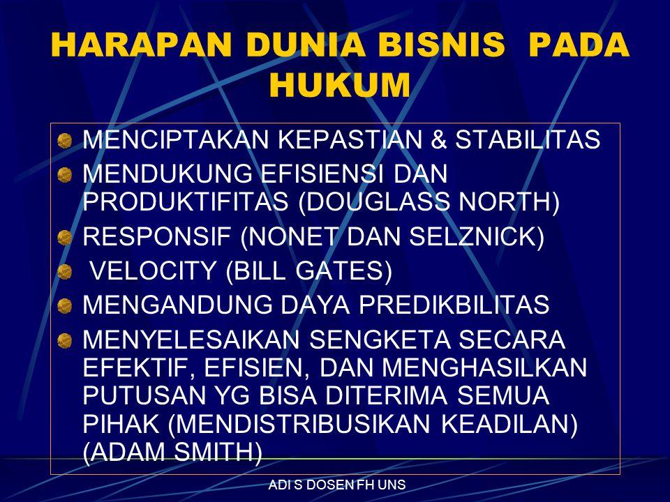 HARAPAN DUNIA BISNIS PADA HUKUM MENCIPTAKAN KEPASTIAN & STABILITAS MENDUKUNG EFISIENSI DAN PRODUKTIFITAS (DOUGLASS NORTH) RESPONSIF (NONET DAN SELZNICK) VELOCITY (BILL GATES) MENGANDUNG DAYA PREDIKBILITAS MENYELESAIKAN SENGKETA SECARA EFEKTIF, EFISIEN, DAN MENGHASILKAN PUTUSAN YG BISA DITERIMA SEMUA PIHAK (MENDISTRIBUSIKAN KEADILAN) (ADAM SMITH) ADI S DOSEN FH UNS