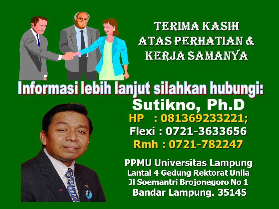 TERIMA KASIH Atas Perhatian & KERJA SAMANYA HP : 081369233221; Sutikno, Ph.D HP : 081369233221; Flexi : 0721-3633656 Rmh : 0721-782247 PPMU Universitas Lampung Lantai 4 Gedung Rektorat Unila Jl Soemantri Brojonegoro No 1 Bandar Lampung.