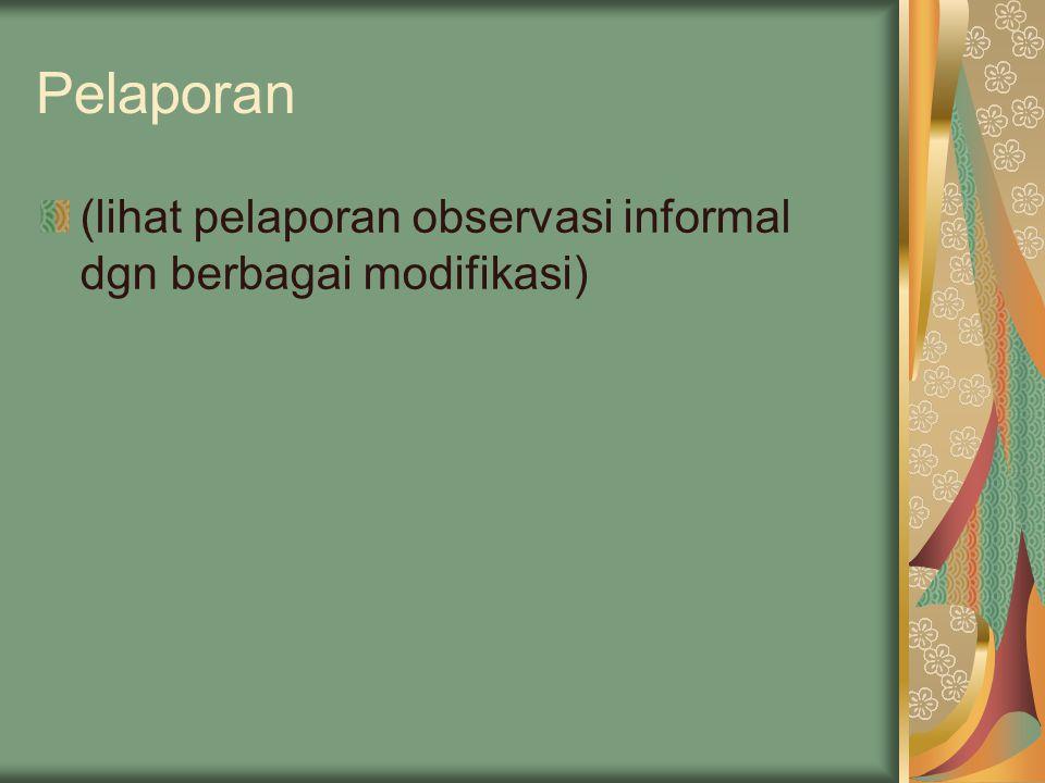 Pelaporan (lihat pelaporan observasi informal dgn berbagai modifikasi)