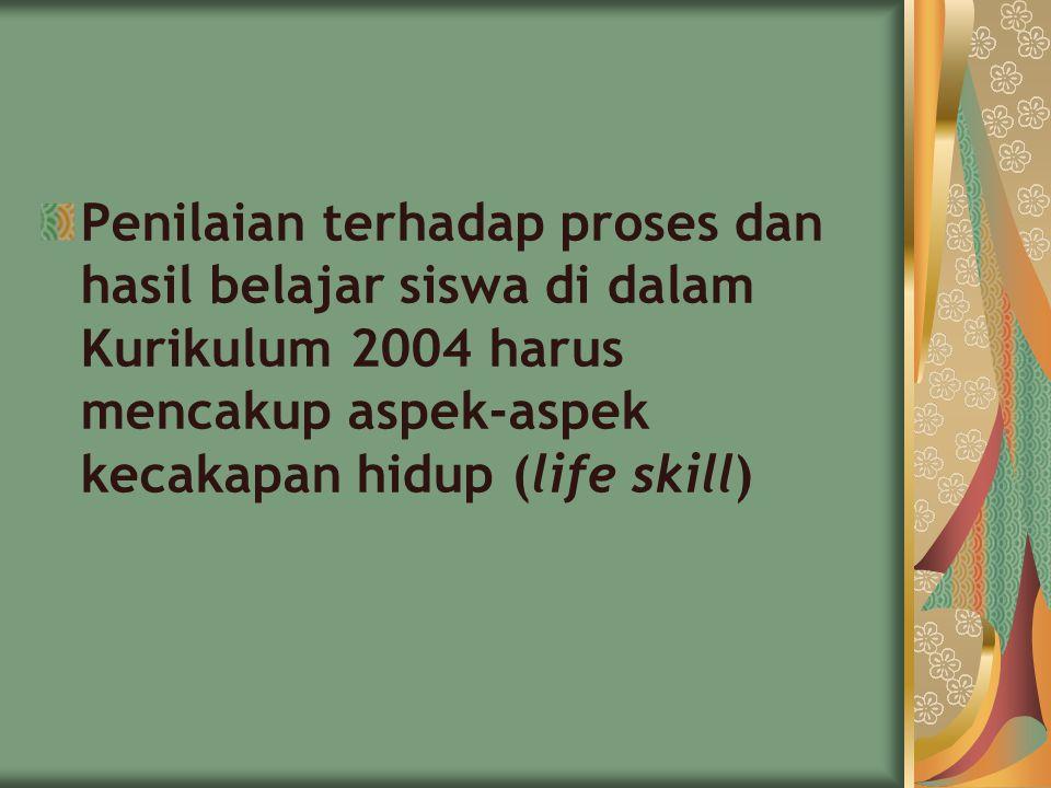 Penilaian terhadap proses dan hasil belajar siswa di dalam Kurikulum 2004 harus mencakup aspek-aspek kecakapan hidup (life skill)