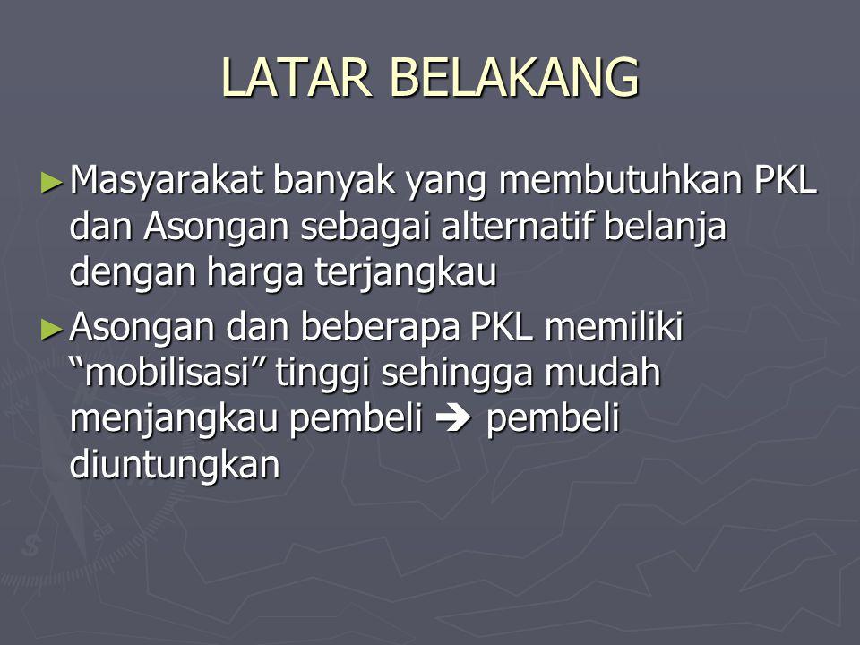 LATAR BELAKANG ► Masyarakat banyak yang membutuhkan PKL dan Asongan sebagai alternatif belanja dengan harga terjangkau ► Asongan dan beberapa PKL memi