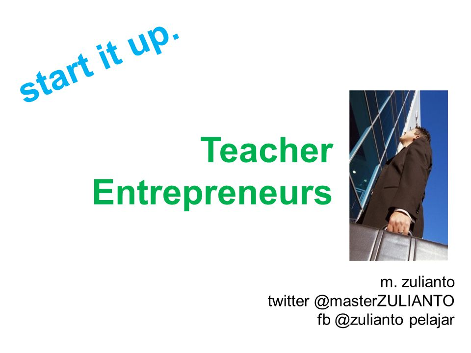 Teacher Entrepreneurs m. zulianto twitter @masterZULIANTO fb @zulianto pelajar start it up.