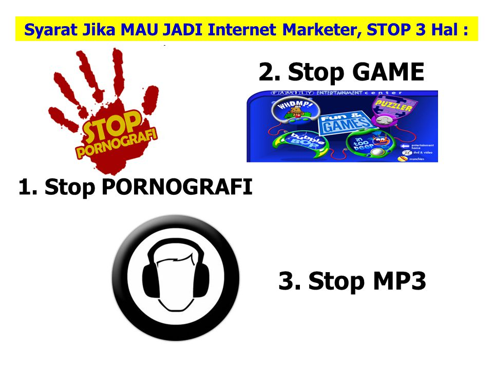 Syarat Jika MAU JADI Internet Marketer, STOP 3 Hal : 1. Stop PORNOGRAFI 3. Stop MP3 2. Stop GAME