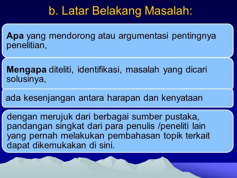 b. Latar Belakang Masalah: Apa yang mendorong atau argumentasi pentingnya penelitian, Mengapa diteliti, identifikasi, masalah yang dicari solusinya, a