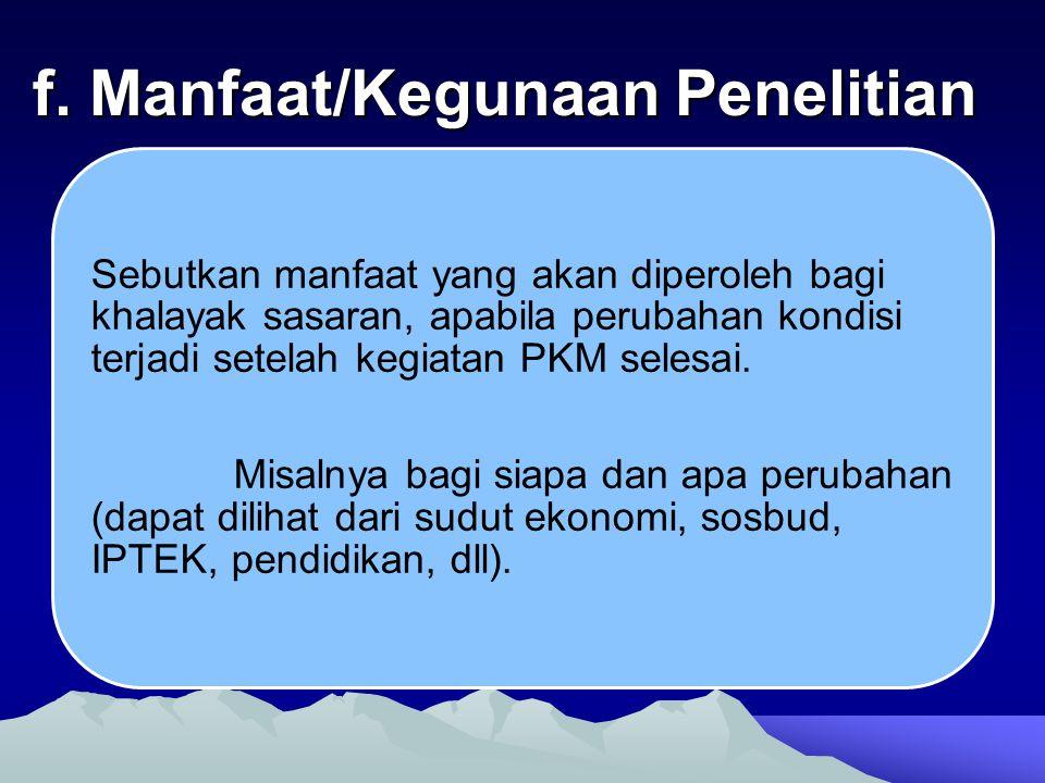 f. Manfaat/Kegunaan Penelitian Sebutkan manfaat yang akan diperoleh bagi khalayak sasaran, apabila perubahan kondisi terjadi setelah kegiatan PKM sele
