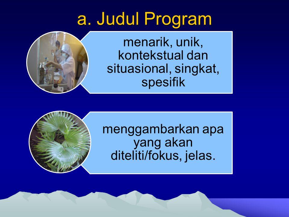 a. Judul Program menarik, unik, kontekstual dan situasional, singkat, spesifik menggambarkan apa yang akan diteliti/fokus, jelas.