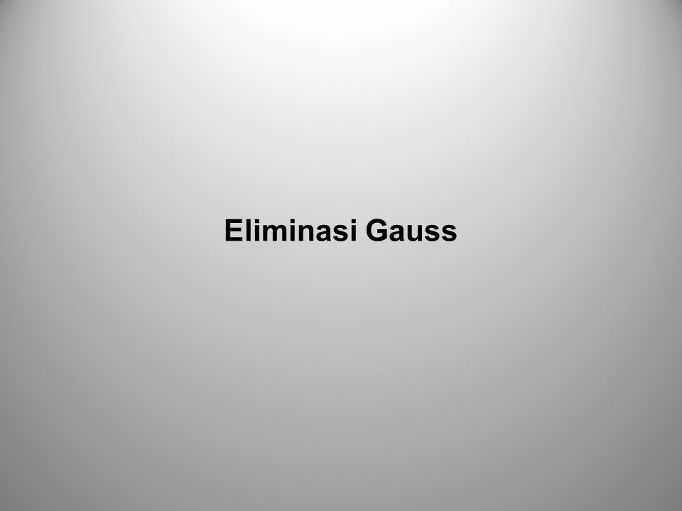 Sistem Persamaan Linier Eliminasi Gauss Eliminasi Gauss merupakan langkah-langkah sistematis untuk memecahkan sistem persamaan linier.
