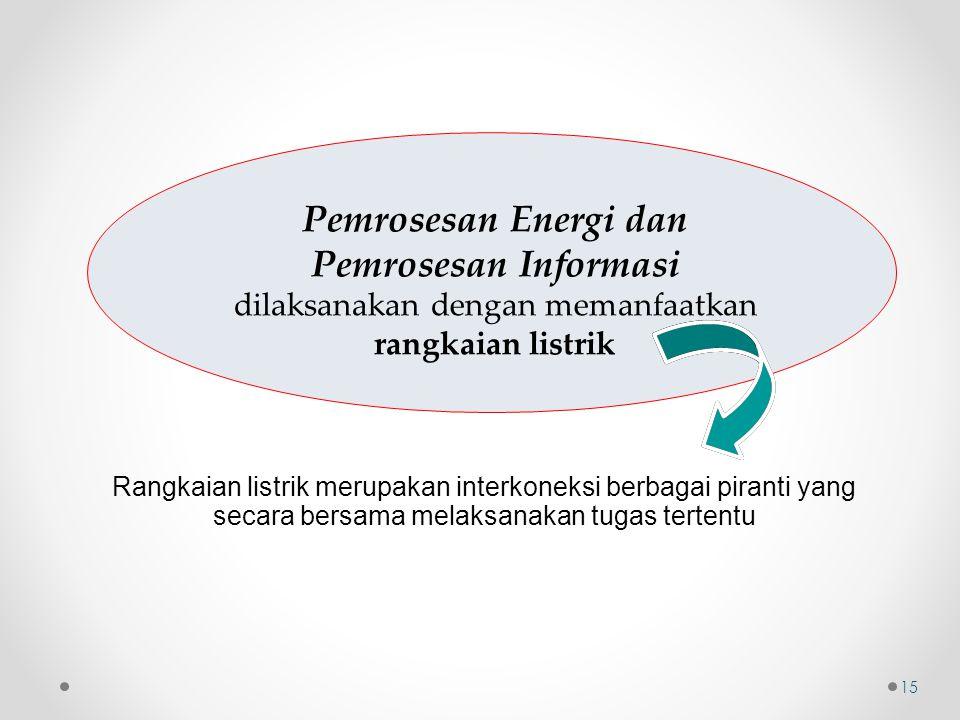 Pemrosesan Energi dan Pemrosesan Informasi dilaksanakan dengan memanfaatkan rangkaian listrik Rangkaian listrik merupakan interkoneksi berbagai pirant