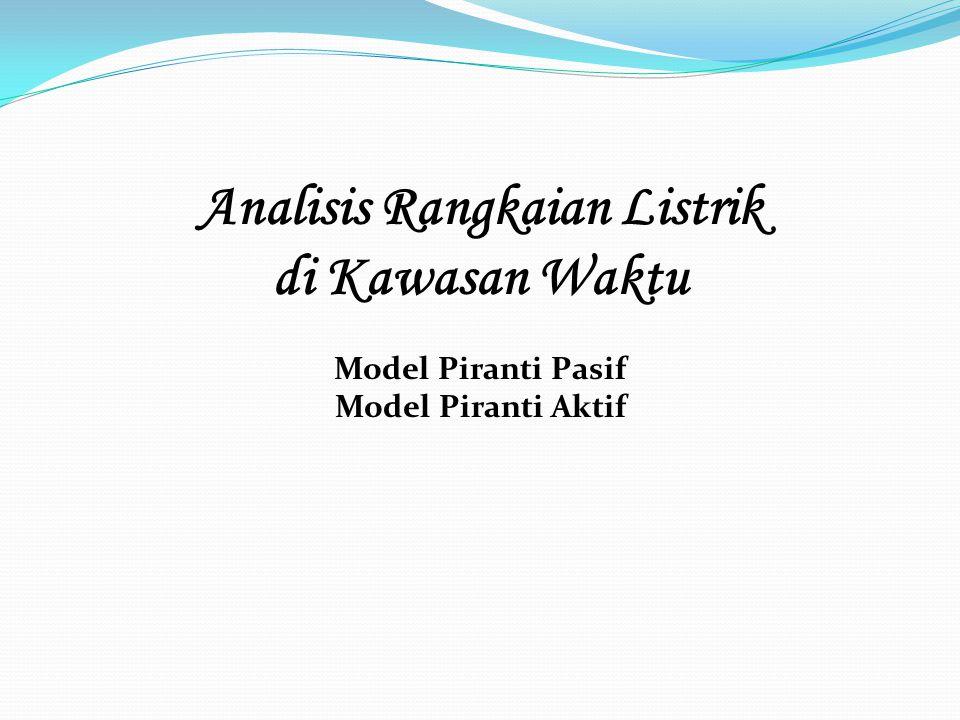 Analisis Rangkaian Listrik di Kawasan Waktu Model Piranti Pasif Model Piranti Aktif