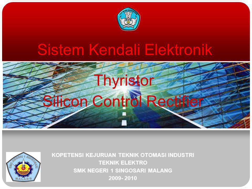 Sistem Kendali Elektronik Thyristor Silicon Control Rectifier KOPETENSI KEJURUAN TEKNIK OTOMASI INDUSTRI TEKNIK ELEKTRO SMK NEGERI 1 SINGOSARI MALANG