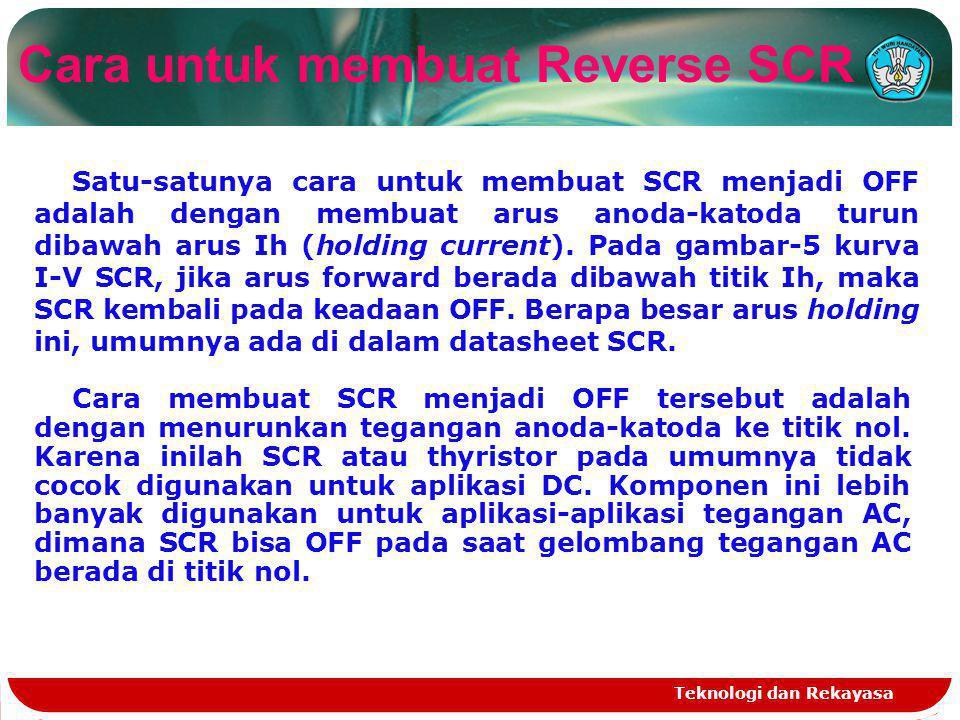 Teknologi dan Rekayasa Cara untuk membuat Reverse SCR Satu-satunya cara untuk membuat SCR menjadi OFF adalah dengan membuat arus anoda-katoda turun di
