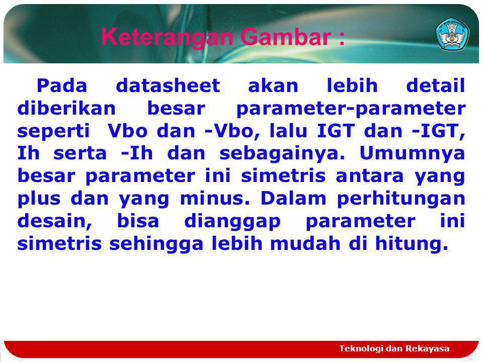 Teknologi dan Rekayasa Pada datasheet akan lebih detail diberikan besar parameter-parameter seperti Vbo dan -Vbo, lalu IGT dan -IGT, Ih serta -Ih dan